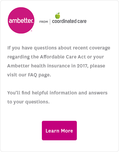 If you have questions about recent coverage regarding the Affordable Care Act or your Ambetter health insurance in 2017, please visit our FAQ page. You'll find helpful information and answers to your questions.